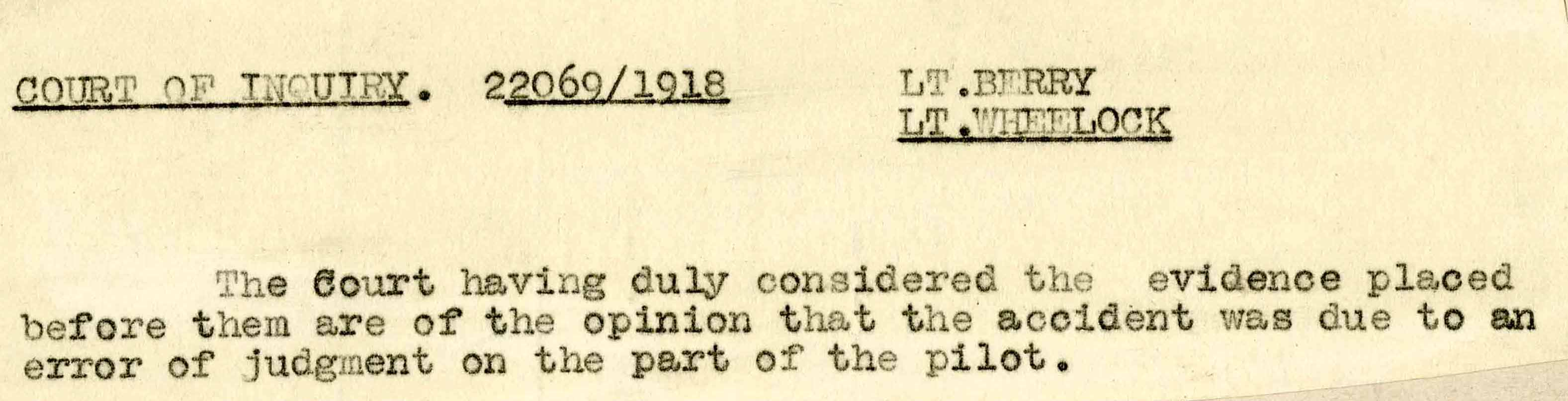 Typewritten text that reads: Court of Inquiry. 22069/1918 Lt. Berry, Lt. Wheelock. The Court having duly considered the evidence placed before them are of the opinion that the accident was due to an error of judgment on the part of the pilot.